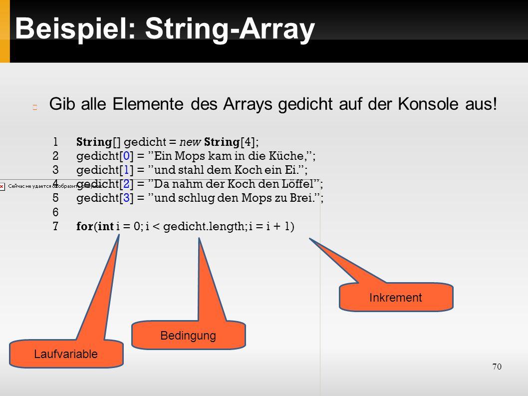70 Beispiel: String-Array 1String[] gedicht = new String[4]; 2gedicht[0] = Ein Mops kam in die Küche, ; 3gedicht[1] = und stahl dem Koch ein Ei. ; 4gedicht[2] = Da nahm der Koch den Löffel ; 5gedicht[3] = und schlug den Mops zu Brei. ; 6 7for(int i = 0; i < gedicht.length; i = i + 1) Gib alle Elemente des Arrays gedicht auf der Konsole aus.