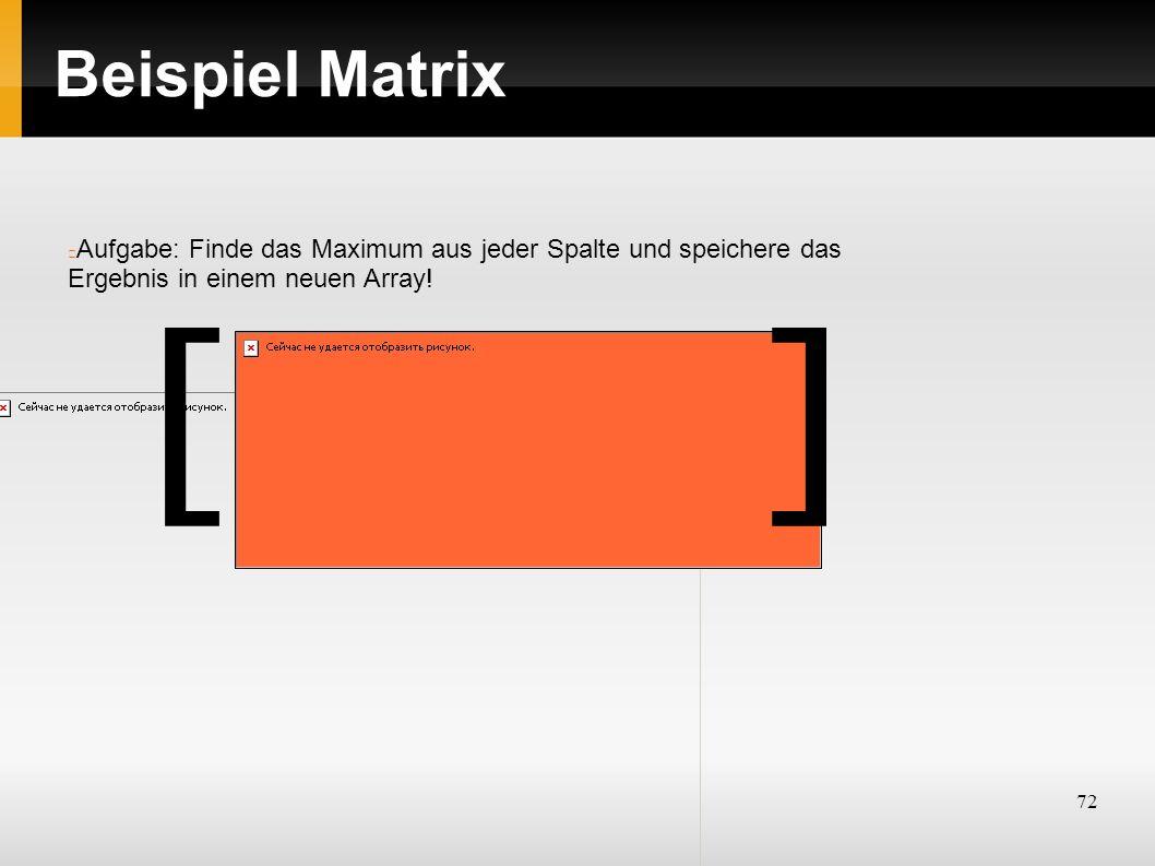 72 Beispiel Matrix Aufgabe: Finde das Maximum aus jeder Spalte und speichere das Ergebnis in einem neuen Array! ][