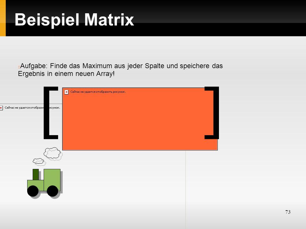73 Beispiel Matrix Aufgabe: Finde das Maximum aus jeder Spalte und speichere das Ergebnis in einem neuen Array! ][