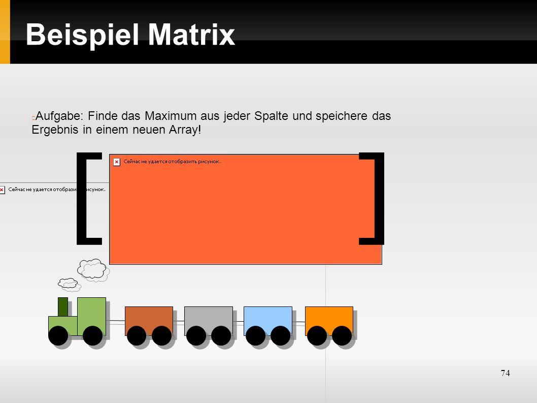 74 Beispiel Matrix Aufgabe: Finde das Maximum aus jeder Spalte und speichere das Ergebnis in einem neuen Array! ][