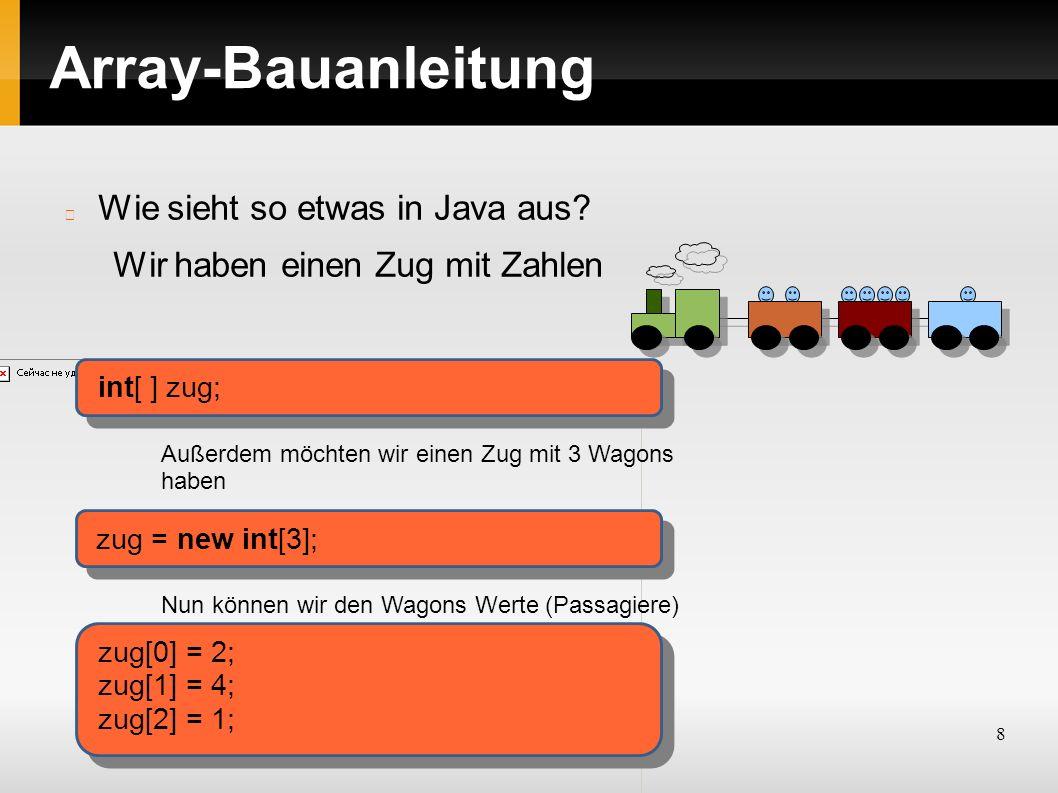 8 Array-Bauanleitung Wie sieht so etwas in Java aus? Wir haben einen Zug mit Zahlen int[ ] zug; Außerdem möchten wir einen Zug mit 3 Wagons haben zug