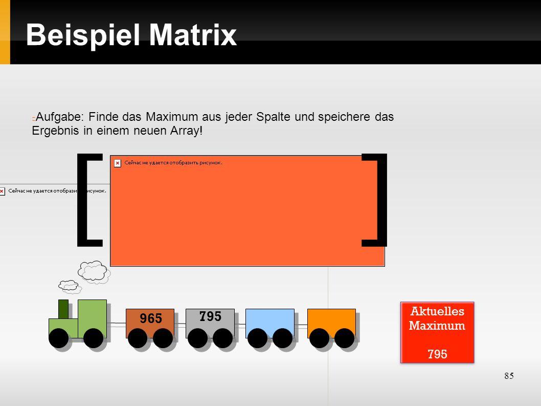 85 Beispiel Matrix Aufgabe: Finde das Maximum aus jeder Spalte und speichere das Ergebnis in einem neuen Array! ][ 965 795 Aktuelles Maximum 795
