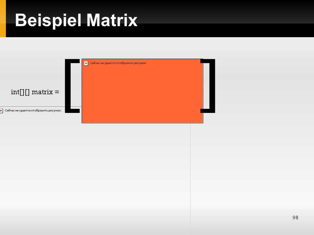 98 Beispiel Matrix int[][] matrix = []