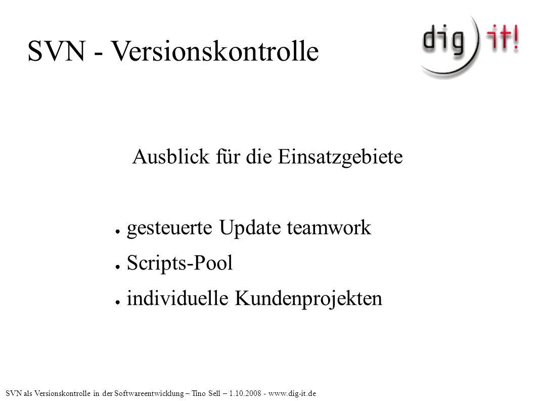SVN - Versionskontrolle Ausblick für die Einsatzgebiete ● gesteuerte Update teamwork ● Scripts-Pool ● individuelle Kundenprojekten SVN als Versionskontrolle in der Softwareentwicklung – Tino Sell – 1.10.2008 - www.dig-it.de