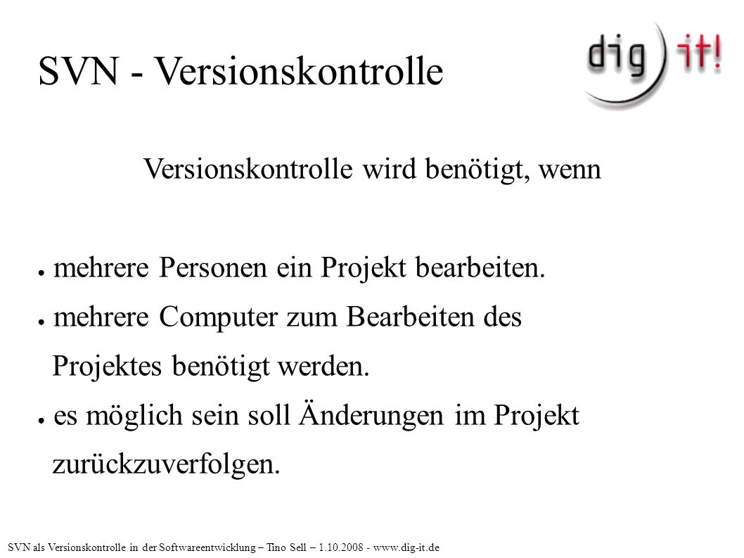 SVN - Versionskontrolle Versionskontrolle wird benötigt, wenn ● mehrere Personen ein Projekt bearbeiten.