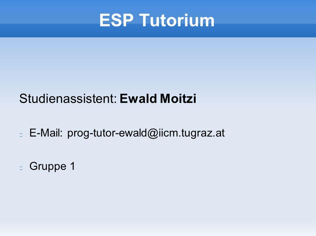ESP Tutorium Studienassistent: Ewald Moitzi E-Mail: prog-tutor-ewald@iicm.tugraz.at Gruppe 1