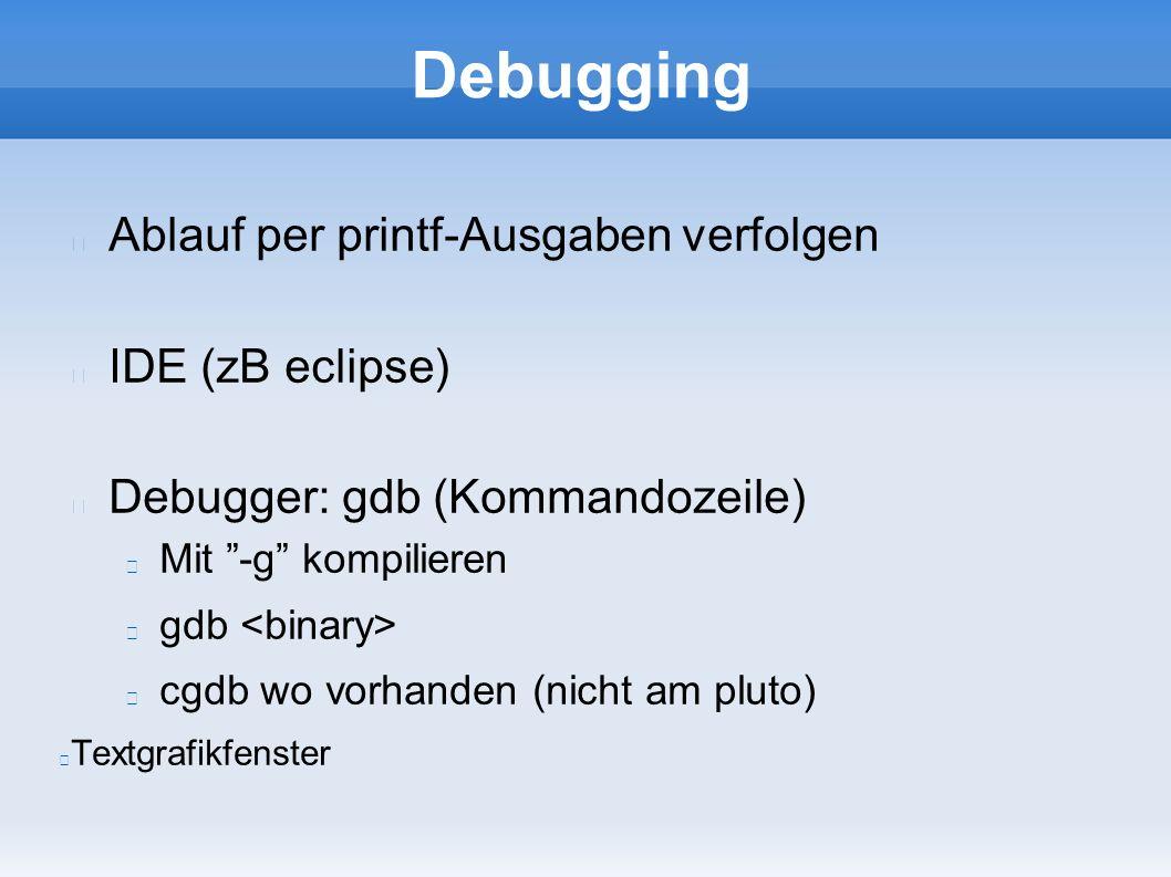 Debugging Ablauf per printf-Ausgaben verfolgen IDE (zB eclipse) Debugger: gdb (Kommandozeile) Mit -g kompilieren gdb cgdb wo vorhanden (nicht am pluto) Textgrafikfenster