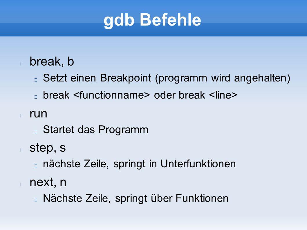 gdb Befehle break, b Setzt einen Breakpoint (programm wird angehalten) break oder break run Startet das Programm step, s nächste Zeile, springt in Unterfunktionen next, n Nächste Zeile, springt über Funktionen