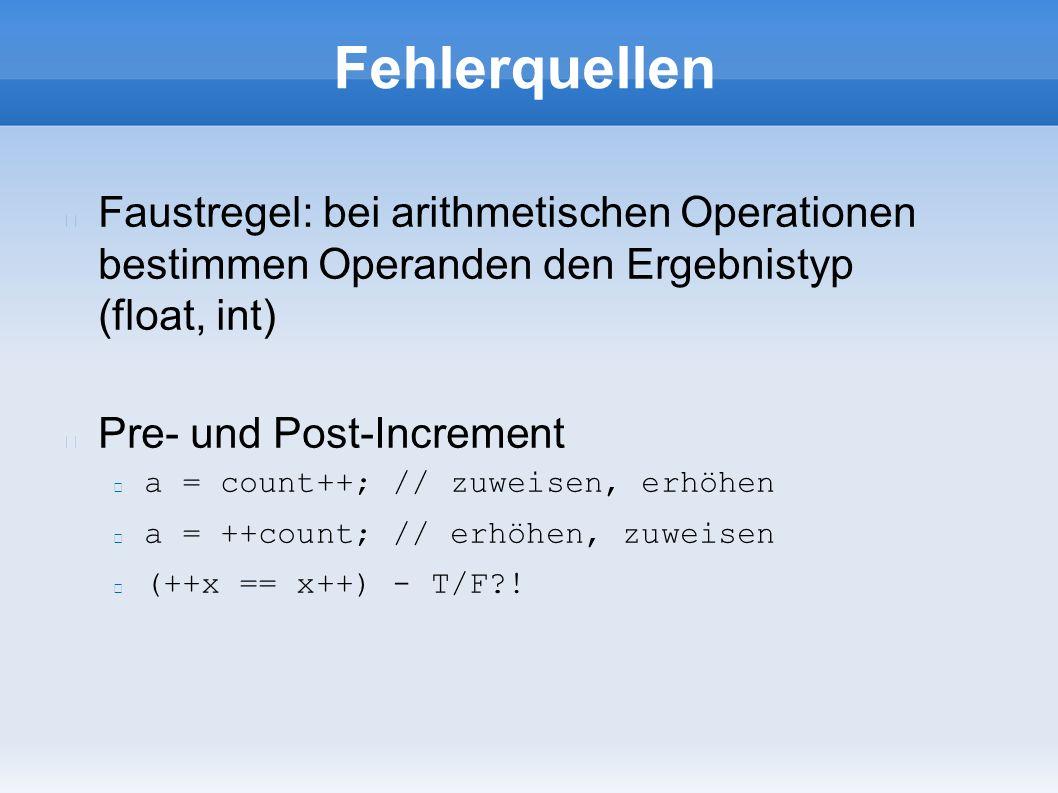 Fehlerquellen Faustregel: bei arithmetischen Operationen bestimmen Operanden den Ergebnistyp (float, int) Pre- und Post-Increment a = count++; // zuweisen, erhöhen a = ++count; // erhöhen, zuweisen (++x == x++) - T/F !