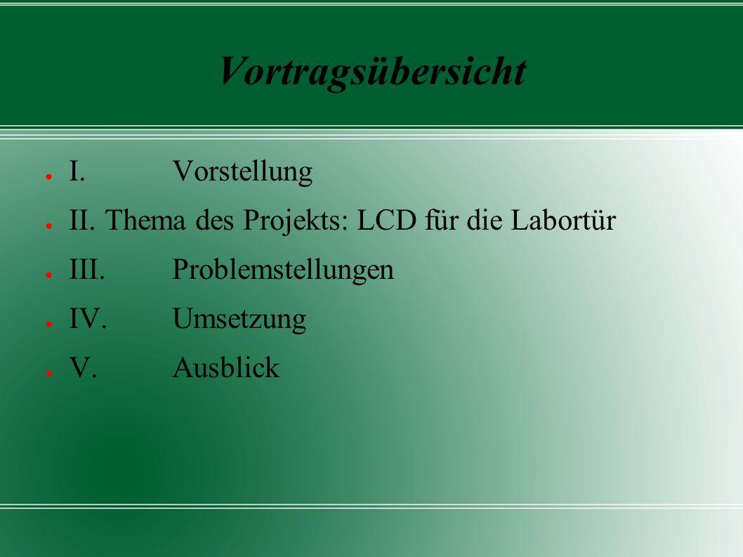 Vortragsübersicht ● I. Vorstellung ● II. Thema des Projekts: LCD für die Labortür ● III. Problemstellungen ● IV. Umsetzung ● V. Ausblick