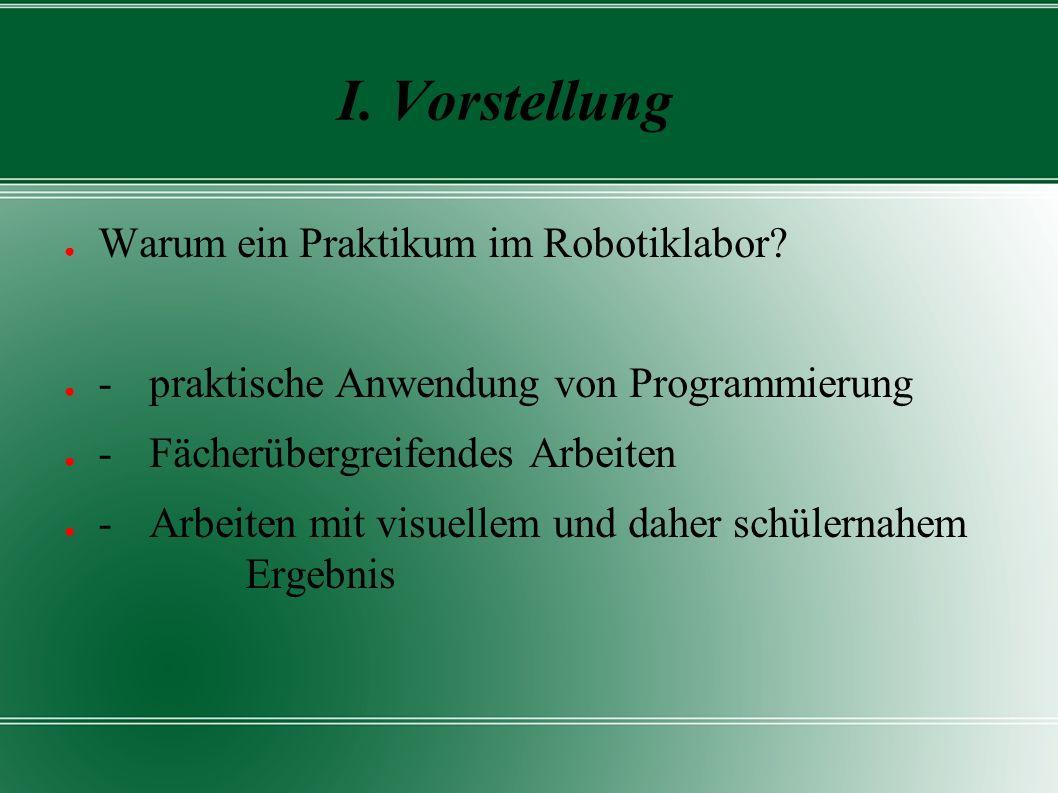 I. Vorstellung ● Warum ein Praktikum im Robotiklabor? ● - praktische Anwendung von Programmierung ● - Fächerübergreifendes Arbeiten ● - Arbeiten mit v