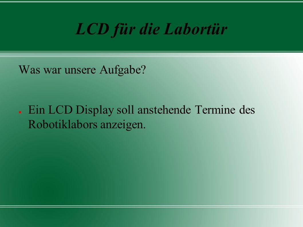 LCD für die Labortür Was war unsere Aufgabe? ● Ein LCD Display soll anstehende Termine des Robotiklabors anzeigen.