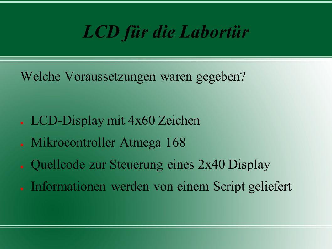 LCD für die Labortür Welche Voraussetzungen waren gegeben? ● LCD-Display mit 4x60 Zeichen ● Mikrocontroller Atmega 168 ● Quellcode zur Steuerung eines