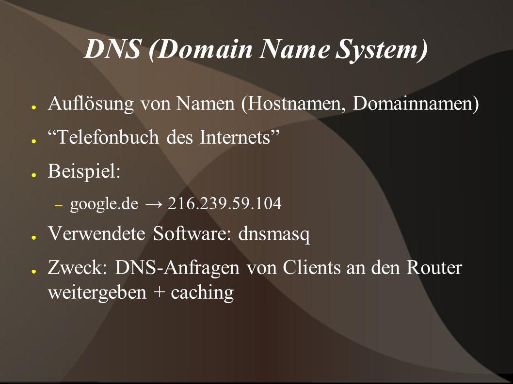 DNS (Domain Name System) ● Auflösung von Namen (Hostnamen, Domainnamen) ● Telefonbuch des Internets ● Beispiel: – google.de → 216.239.59.104 ● Verwendete Software: dnsmasq ● Zweck: DNS-Anfragen von Clients an den Router weitergeben + caching