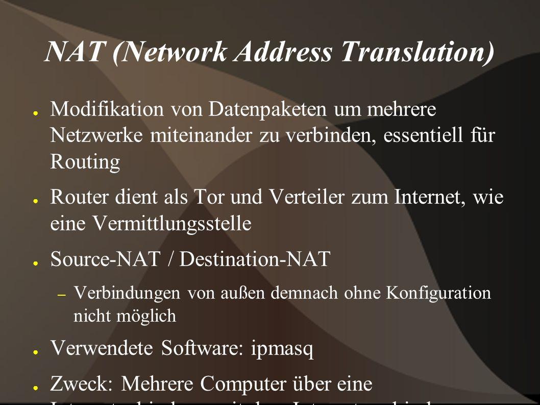 NAT (Network Address Translation) ● Modifikation von Datenpaketen um mehrere Netzwerke miteinander zu verbinden, essentiell für Routing ● Router dient als Tor und Verteiler zum Internet, wie eine Vermittlungsstelle ● Source-NAT / Destination-NAT – Verbindungen von außen demnach ohne Konfiguration nicht möglich ● Verwendete Software: ipmasq ● Zweck: Mehrere Computer über eine Internetanbindung mit dem Internet verbinden