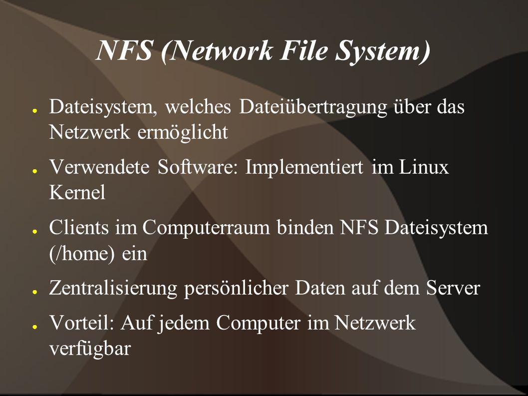 NFS (Network File System) ● Dateisystem, welches Dateiübertragung über das Netzwerk ermöglicht ● Verwendete Software: Implementiert im Linux Kernel ● Clients im Computerraum binden NFS Dateisystem (/home) ein ● Zentralisierung persönlicher Daten auf dem Server ● Vorteil: Auf jedem Computer im Netzwerk verfügbar