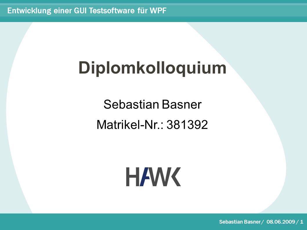 Sebastian Basner / 08.06.2009 / 1 Entwicklung einer GUI Testsoftware für WPF Diplomkolloquium Sebastian Basner Matrikel-Nr.: 381392