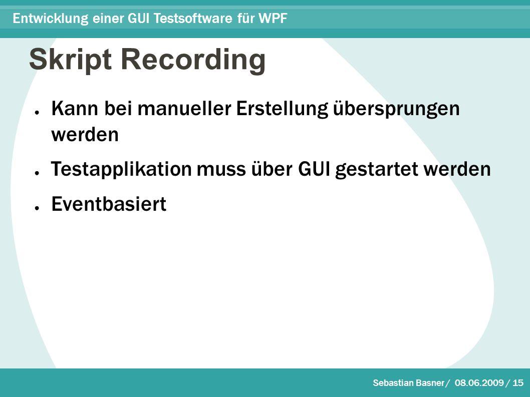 Sebastian Basner / 08.06.2009 / 15 Entwicklung einer GUI Testsoftware für WPF Skript Recording ● Kann bei manueller Erstellung übersprungen werden ● Testapplikation muss über GUI gestartet werden ● Eventbasiert