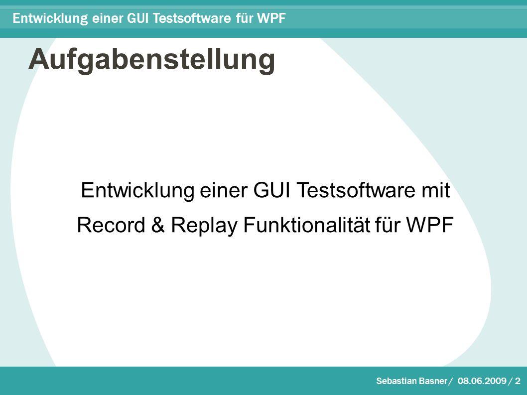 Sebastian Basner / 08.06.2009 / 2 Entwicklung einer GUI Testsoftware für WPF Aufgabenstellung Entwicklung einer GUI Testsoftware mit Record & Replay Funktionalität für WPF