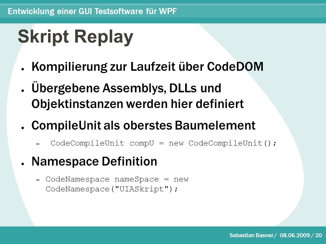 Sebastian Basner / 08.06.2009 / 20 Entwicklung einer GUI Testsoftware für WPF Skript Replay ● Kompilierung zur Laufzeit über CodeDOM ● Übergebene Assemblys, DLLs und Objektinstanzen werden hier definiert ● CompileUnit als oberstes Baumelement – CodeCompileUnit compU = new CodeCompileUnit(); ● Namespace Definition – CodeNamespace nameSpace = new CodeNamespace( UIASkript );