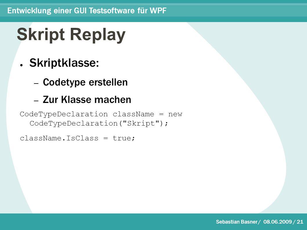 Sebastian Basner / 08.06.2009 / 21 Entwicklung einer GUI Testsoftware für WPF Skript Replay ● Skriptklasse: – Codetype erstellen – Zur Klasse machen CodeTypeDeclaration className = new CodeTypeDeclaration( Skript ); className.IsClass = true;