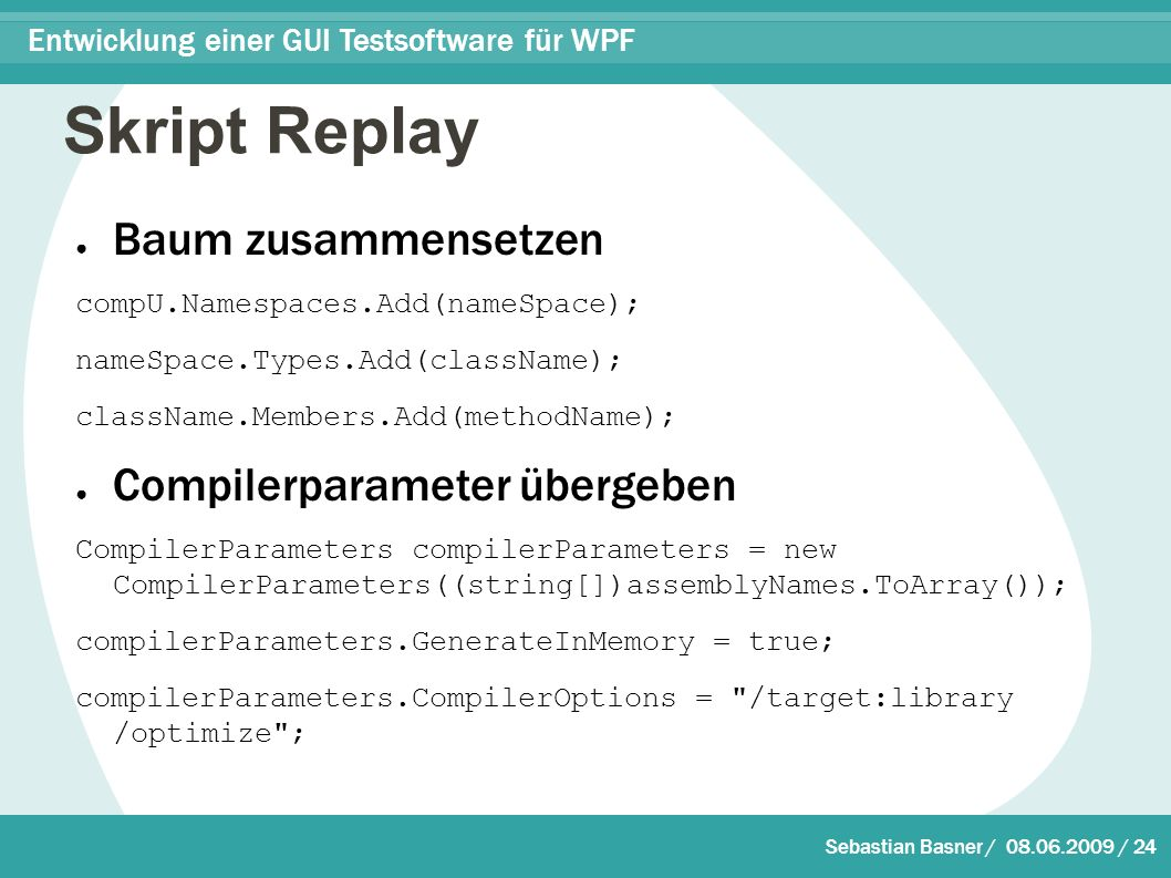 Sebastian Basner / / 24 Entwicklung einer GUI Testsoftware für WPF Skript Replay ● Baum zusammensetzen compU.Namespaces.Add(nameSpace); nameSpace.Types.Add(className); className.Members.Add(methodName); ● Compilerparameter übergeben CompilerParameters compilerParameters = new CompilerParameters((string[])assemblyNames.ToArray()); compilerParameters.GenerateInMemory = true; compilerParameters.CompilerOptions = /target:library /optimize ;