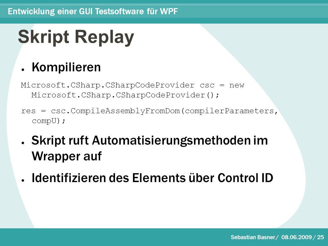 Sebastian Basner / 08.06.2009 / 25 Entwicklung einer GUI Testsoftware für WPF Skript Replay ● Kompilieren Microsoft.CSharp.CSharpCodeProvider csc = new Microsoft.CSharp.CSharpCodeProvider(); res = csc.CompileAssemblyFromDom(compilerParameters, compU); ● Skript ruft Automatisierungsmethoden im Wrapper auf ● Identifizieren des Elements über Control ID