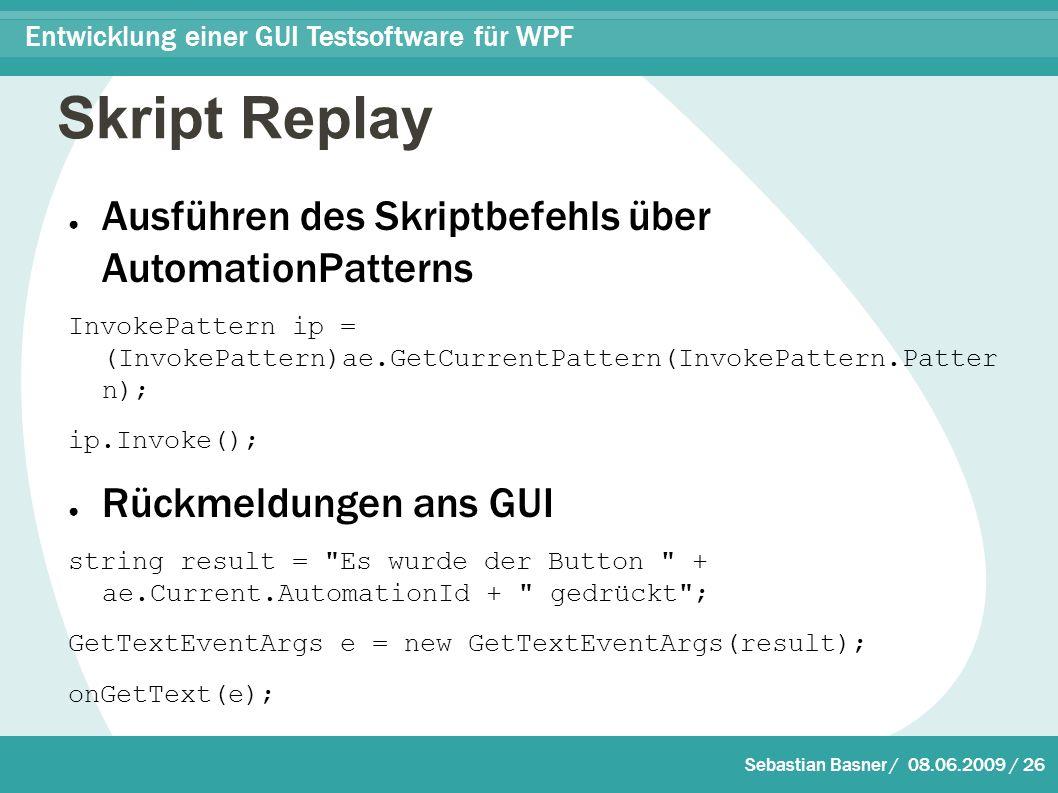 Sebastian Basner / 08.06.2009 / 26 Entwicklung einer GUI Testsoftware für WPF Skript Replay ● Ausführen des Skriptbefehls über AutomationPatterns InvokePattern ip = (InvokePattern)ae.GetCurrentPattern(InvokePattern.Patter n); ip.Invoke(); ● Rückmeldungen ans GUI string result = Es wurde der Button + ae.Current.AutomationId + gedrückt ; GetTextEventArgs e = new GetTextEventArgs(result); onGetText(e);