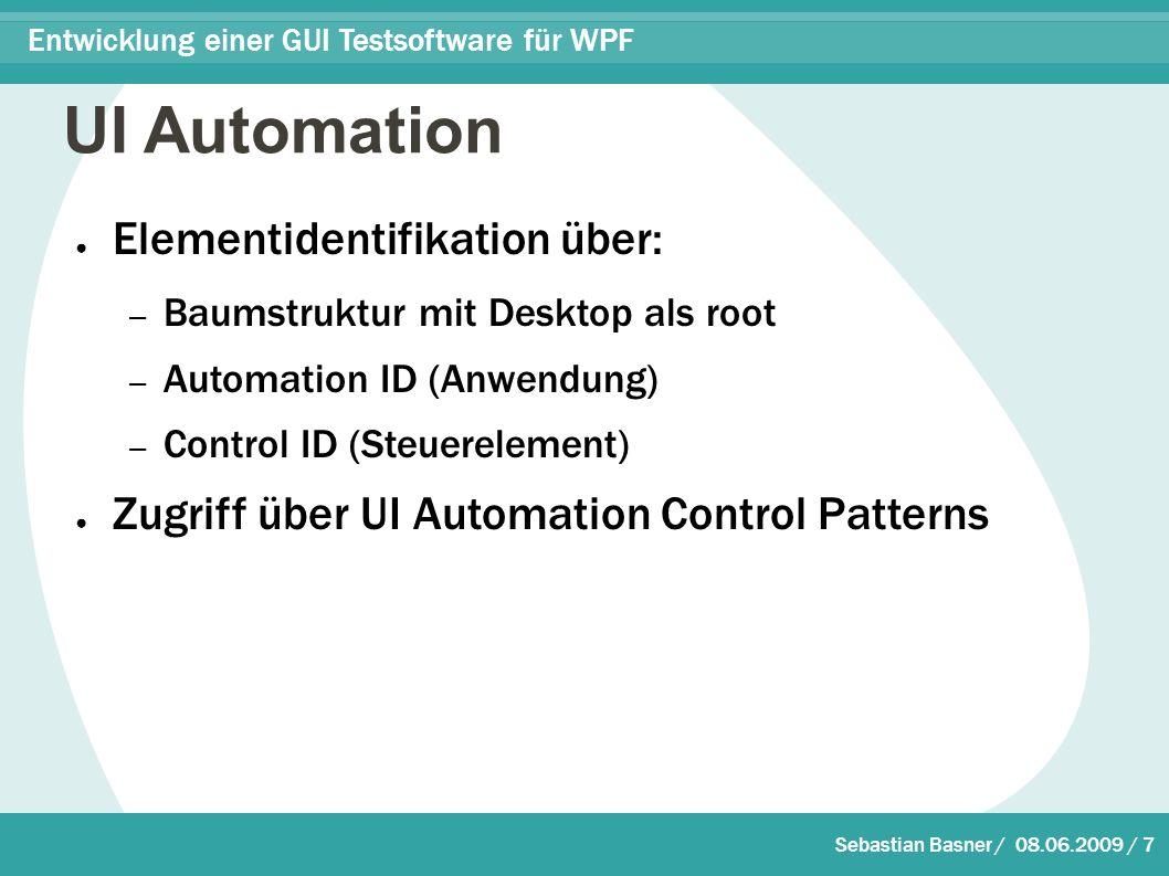 Sebastian Basner / 08.06.2009 / 7 Entwicklung einer GUI Testsoftware für WPF UI Automation ● Elementidentifikation über: – Baumstruktur mit Desktop als root – Automation ID (Anwendung) – Control ID (Steuerelement) ● Zugriff über UI Automation Control Patterns