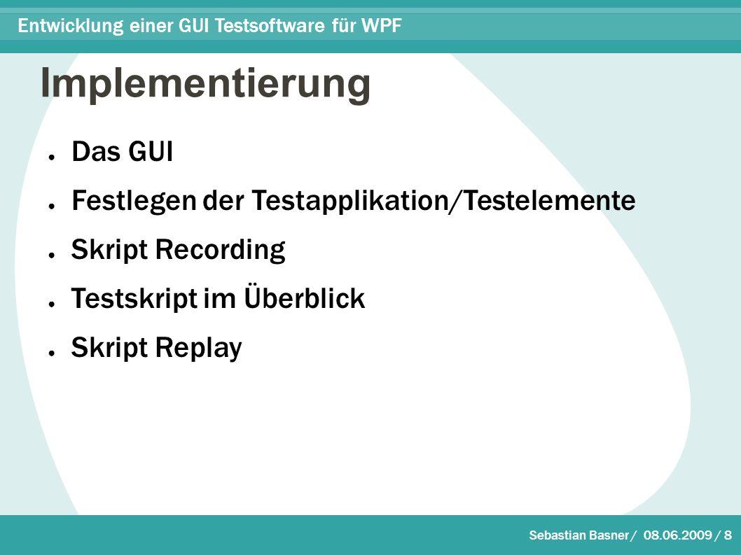 Sebastian Basner / 08.06.2009 / 8 Entwicklung einer GUI Testsoftware für WPF Implementierung ● Das GUI ● Festlegen der Testapplikation/Testelemente ● Skript Recording ● Testskript im Überblick ● Skript Replay