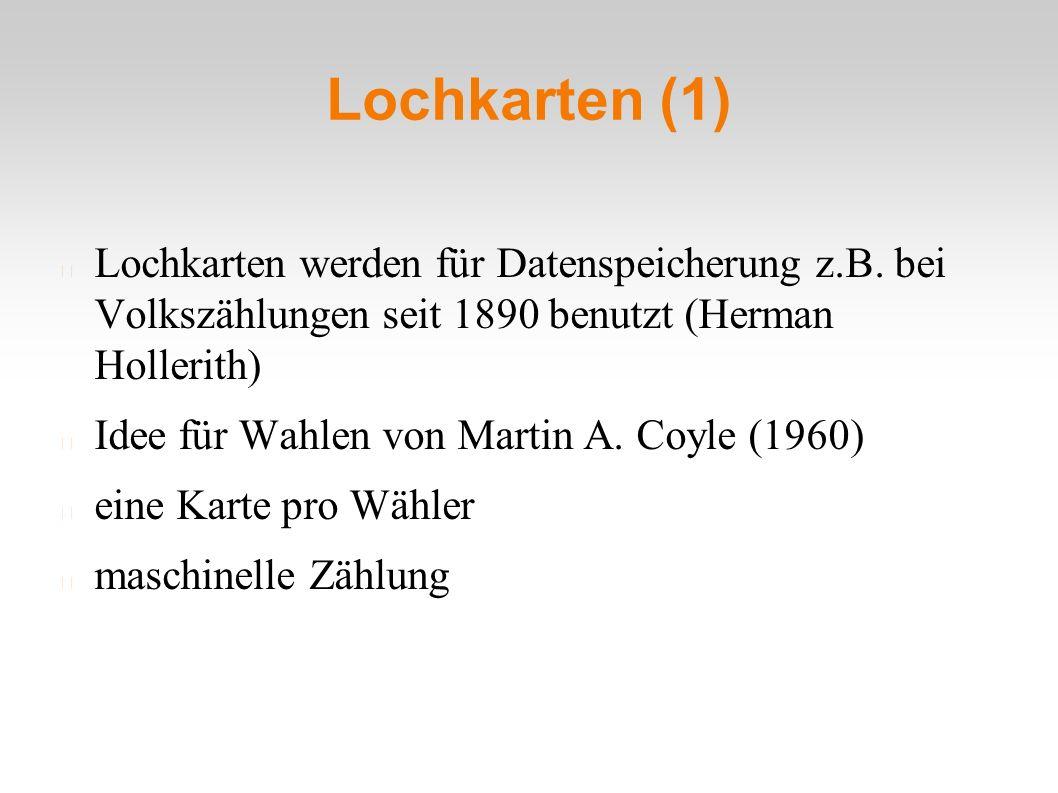 Lochkarten (1) Lochkarten werden für Datenspeicherung z.B. bei Volkszählungen seit 1890 benutzt (Herman Hollerith) Idee für Wahlen von Martin A. Coyle