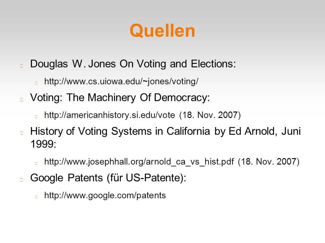Quellen Douglas W. Jones On Voting and Elections: http://www.cs.uiowa.edu/~jones/voting/ Voting: The Machinery Of Democracy: http://americanhistory.si