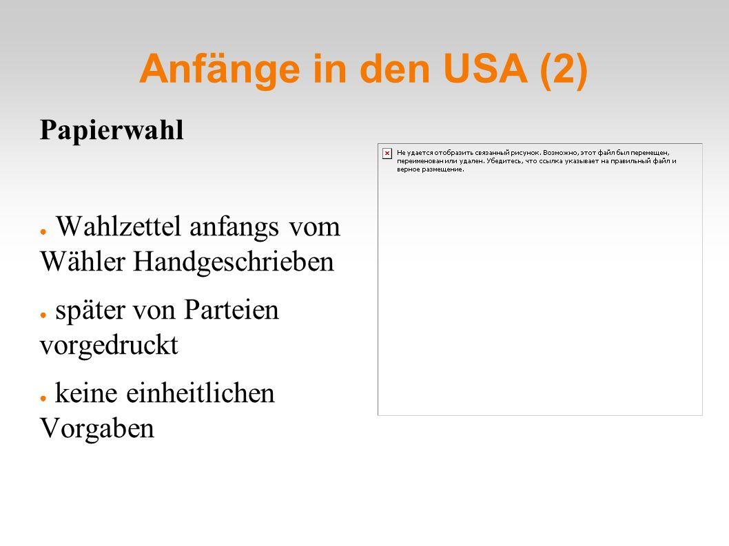 Anfänge in den USA (2) Papierwahl ● Wahlzettel anfangs vom Wähler Handgeschrieben ● später von Parteien vorgedruckt ● keine einheitlichen Vorgaben