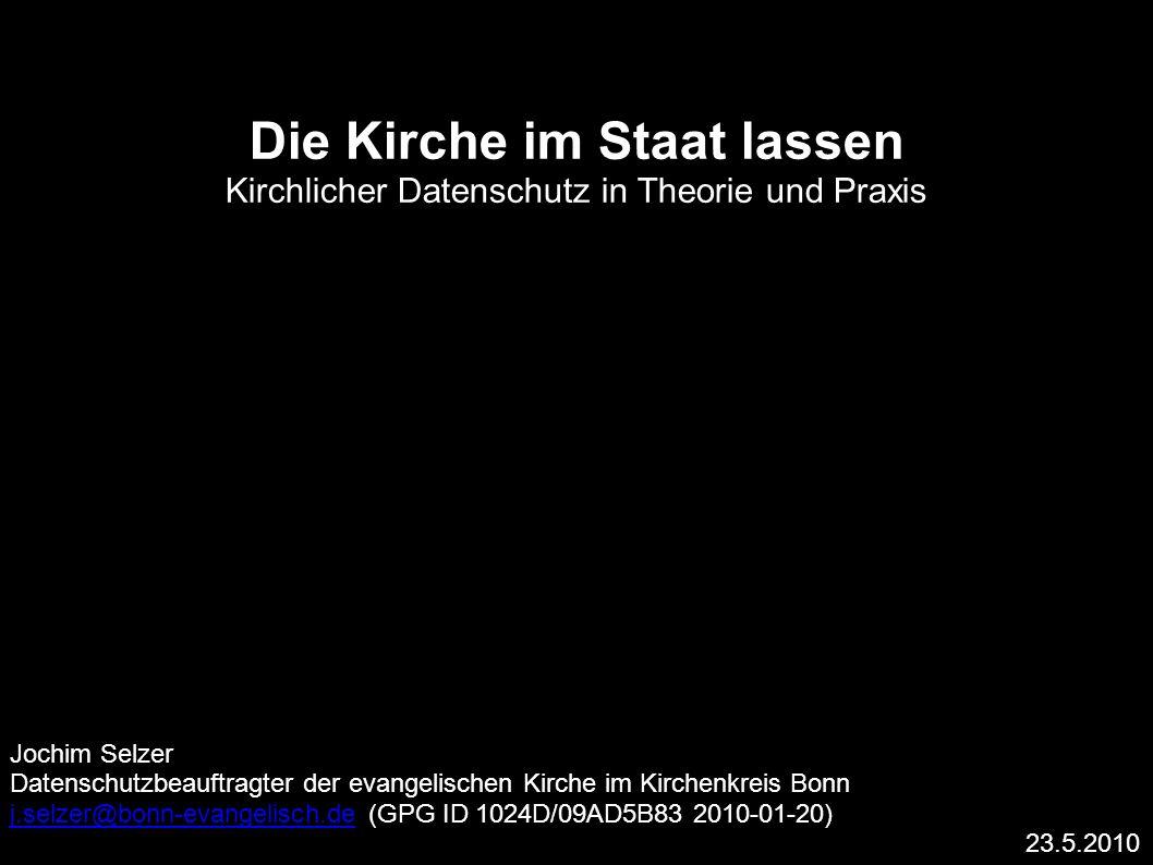 Die Kirche im Staat lassen Kirchlicher Datenschutz in Theorie und Praxis Jochim Selzer Datenschutzbeauftragter der evangelischen Kirche im Kirchenkreis Bonn j.selzer@bonn-evangelisch.dej.selzer@bonn-evangelisch.de (GPG ID 1024D/09AD5B83 2010-01-20) 23.5.2010
