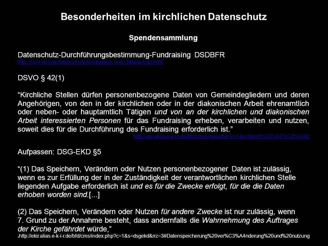 Besonderheiten im kirchlichen Datenschutz Spendensammlung Datenschutz-Durchführungsbestimmung-Fundraising DSDBFR http://www.ekd.de/datenschutz/fundraising_und_datenschutz.html DSVO § 42(1) Kirchliche Stellen dürfen personenbezogene Daten von Gemeindegliedern und deren Angehörigen, von den in der kirchlichen oder in der diakonischen Arbeit ehrenamtlich oder neben- oder hauptamtlich Tätigen und von an der kirchlichen und diakonischen Arbeit interessierten Personen für das Fundraising erheben, verarbeiten und nutzen, soweit dies für die Durchführung des Fundraising erforderlich ist. http://ekir.alias.e-k-i-r.de/bfd/cms/index.php?c=1&s=dsvo#%C2%A7%C2%A042 Aufpassen: DSG-EKD §5 (1) Das Speichern, Verändern oder Nutzen personenbezogener Daten ist zulässig, wenn es zur Erfüllung der in der Zuständigkeit der verantwortlichen kirchlichen Stelle liegenden Aufgabe erforderlich ist und es für die Zwecke erfolgt, für die die Daten erhoben worden sind.[...] (2) Das Speichern, Verändern oder Nutzen für andere Zwecke ist nur zulässig, wenn 7.