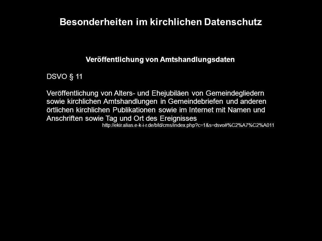 Besonderheiten im kirchlichen Datenschutz Veröffentlichung von Amtshandlungsdaten DSVO § 11 Veröffentlichung von Alters- und Ehejubiläen von Gemeindegliedern sowie kirchlichen Amtshandlungen in Gemeindebriefen und anderen örtlichen kirchlichen Publikationen sowie im Internet mit Namen und Anschriften sowie Tag und Ort des Ereignisses http://ekir.alias.e-k-i-r.de/bfd/cms/index.php?c=1&s=dsvo#%C2%A7%C2%A011