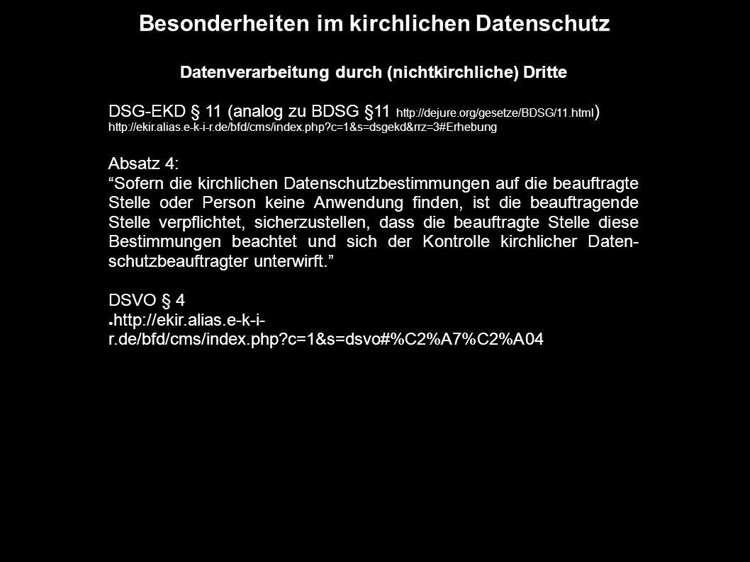 Besonderheiten im kirchlichen Datenschutz Datenverarbeitung durch (nichtkirchliche) Dritte DSG-EKD § 11 (analog zu BDSG §11 http://dejure.org/gesetze/BDSG/11.html ) http://ekir.alias.e-k-i-r.de/bfd/cms/index.php?c=1&s=dsgekd&rrz=3#Erhebung Absatz 4: Sofern die kirchlichen Datenschutzbestimmungen auf die beauftragte Stelle oder Person keine Anwendung finden, ist die beauftragende Stelle verpflichtet, sicherzustellen, dass die beauftragte Stelle diese Bestimmungen beachtet und sich der Kontrolle kirchlicher Daten- schutzbeauftragter unterwirft. DSVO § 4 ● http://ekir.alias.e-k-i- r.de/bfd/cms/index.php?c=1&s=dsvo#%C2%A7%C2%A04