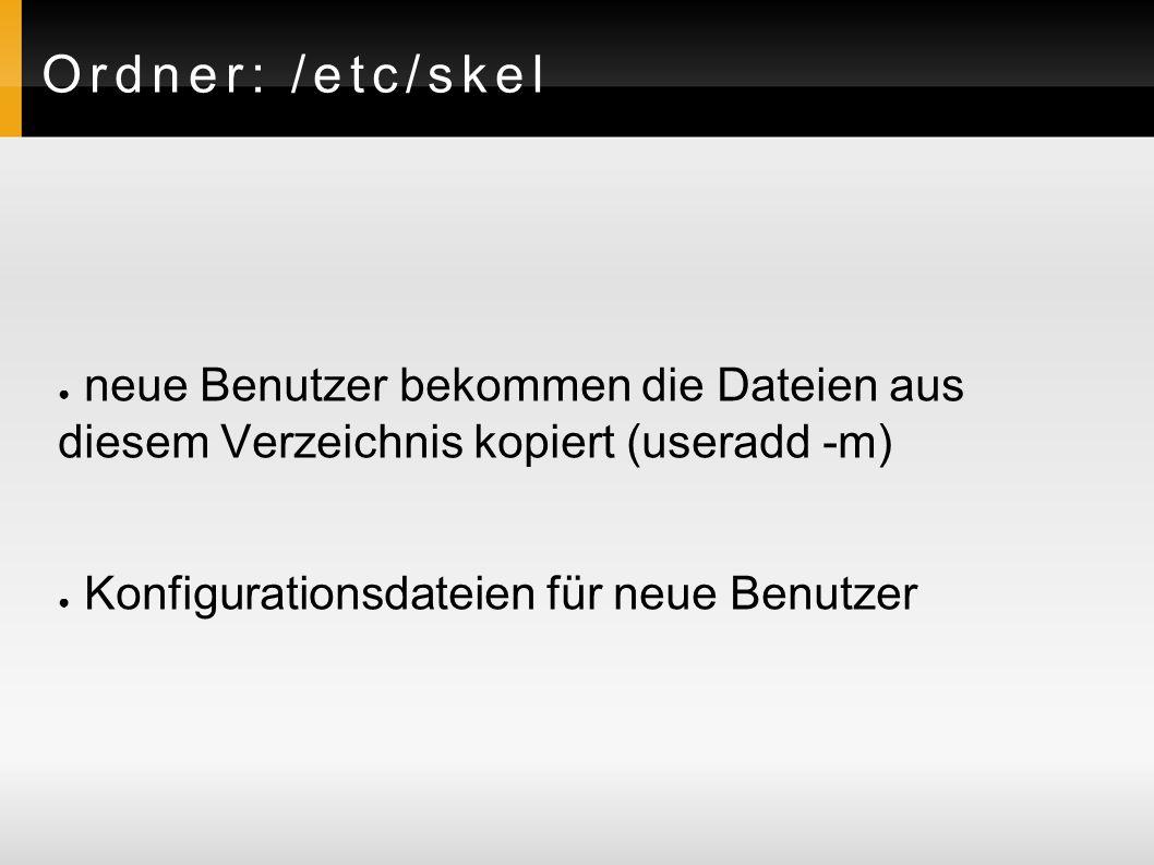 Ordner: /etc/skel ● neue Benutzer bekommen die Dateien aus diesem Verzeichnis kopiert (useradd -m) ● Konfigurationsdateien für neue Benutzer
