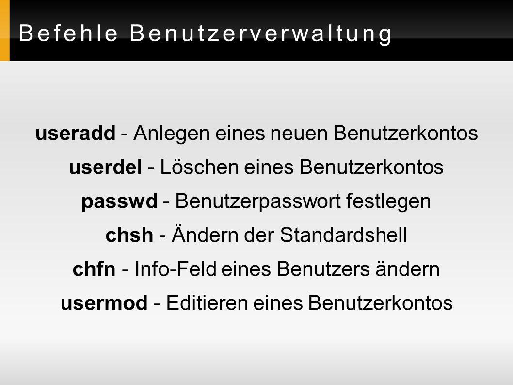 Befehle Benutzerverwaltung useradd - Anlegen eines neuen Benutzerkontos userdel - Löschen eines Benutzerkontos passwd - Benutzerpasswort festlegen chsh - Ändern der Standardshell chfn - Info-Feld eines Benutzers ändern usermod - Editieren eines Benutzerkontos