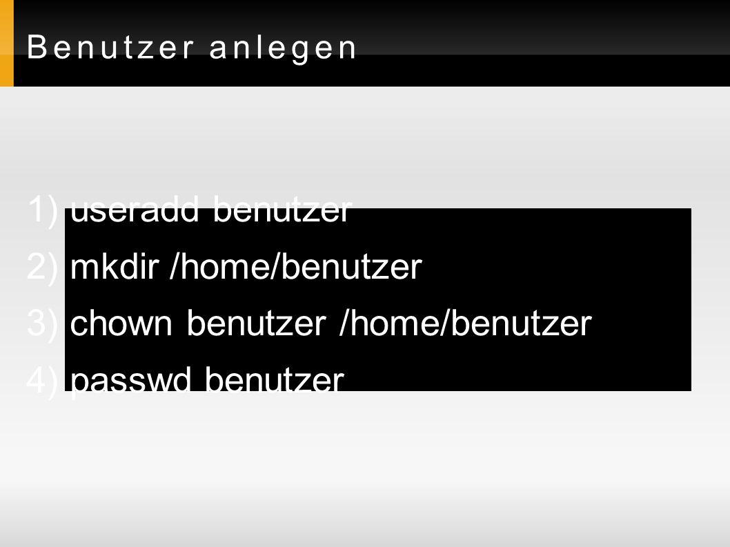 Benutzer anlegen 1) useradd benutzer 2) mkdir /home/benutzer 3) chown benutzer /home/benutzer 4) passwd benutzer