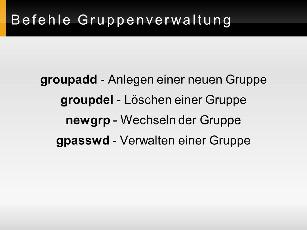Befehle Gruppenverwaltung groupadd - Anlegen einer neuen Gruppe groupdel - Löschen einer Gruppe newgrp - Wechseln der Gruppe gpasswd - Verwalten einer Gruppe