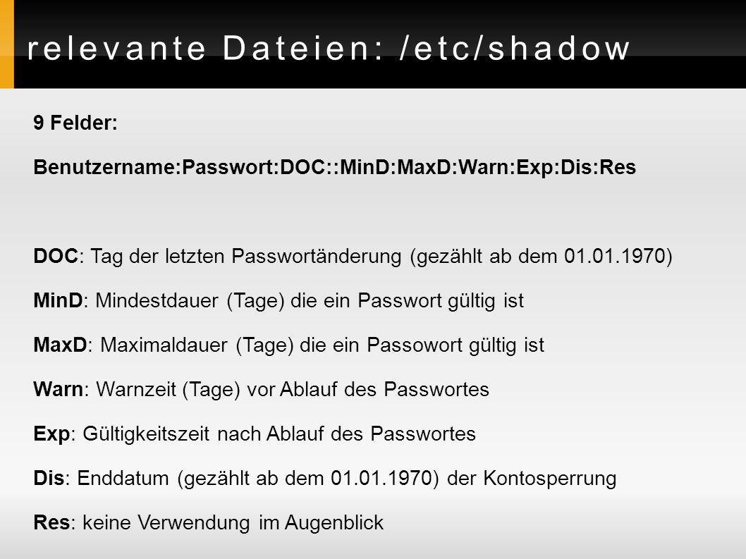 relevante Dateien: /etc/shadow 9 Felder: Benutzername:Passwort:DOC::MinD:MaxD:Warn:Exp:Dis:Res DOC: Tag der letzten Passwortänderung (gezählt ab dem 01.01.1970) MinD: Mindestdauer (Tage) die ein Passwort gültig ist MaxD: Maximaldauer (Tage) die ein Passowort gültig ist Warn: Warnzeit (Tage) vor Ablauf des Passwortes Exp: Gültigkeitszeit nach Ablauf des Passwortes Dis: Enddatum (gezählt ab dem 01.01.1970) der Kontosperrung Res: keine Verwendung im Augenblick