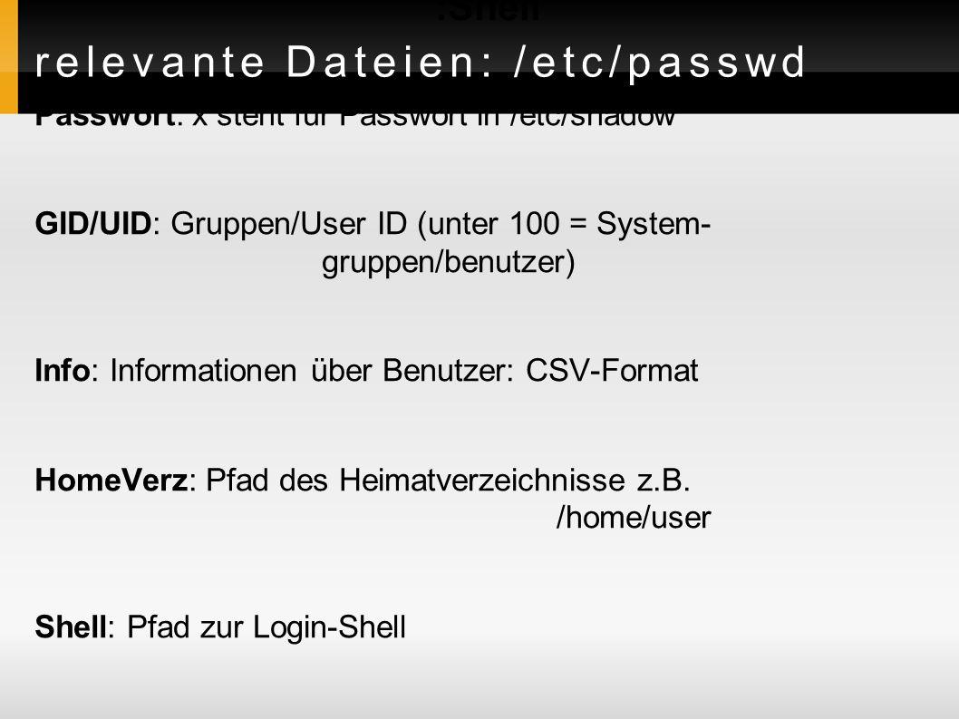 relevante Dateien: /etc/passwd Benutzername:Passwort:UID:GID:Info:HomeVerz :Shell Passwort: x steht für Passwort in /etc/shadow GID/UID: Gruppen/User ID (unter 100 = System- gruppen/benutzer) Info: Informationen über Benutzer: CSV-Format HomeVerz: Pfad des Heimatverzeichnisse z.B.