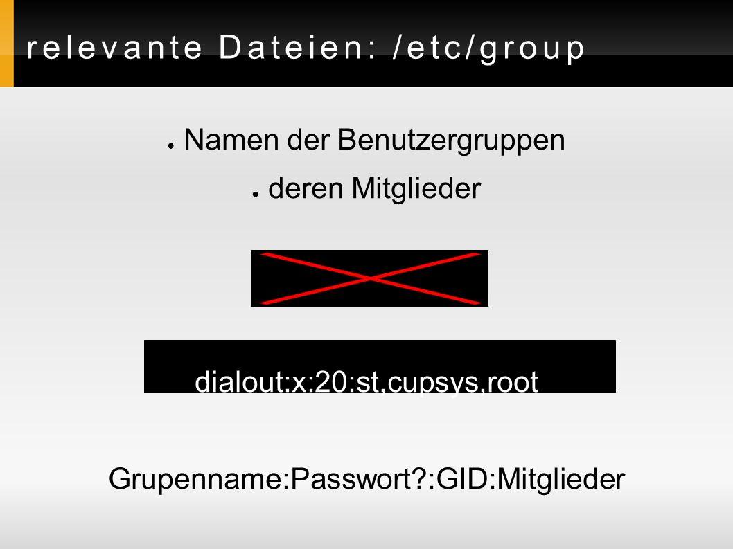 relevante Dateien: /etc/group ● Namen der Benutzergruppen ● deren Mitglieder Beispiel: dialout:x:20:st,cupsys,root Grupenname:Passwort?:GID:Mitglieder