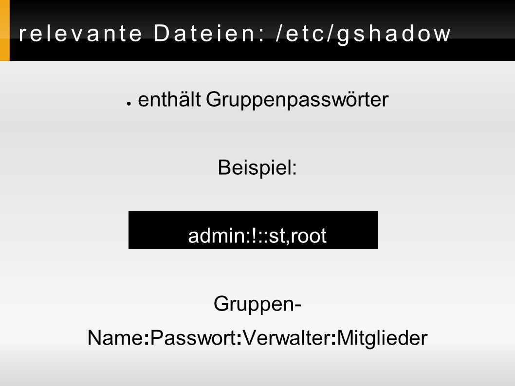 relevante Dateien: /etc/gshadow ● enthält Gruppenpasswörter Beispiel: admin:!::st,root Gruppen- Name:Passwort:Verwalter:Mitglieder
