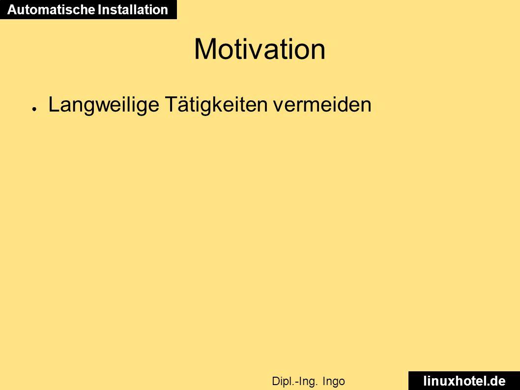 Motivation ● Langweilige Tätigkeiten vermeiden Automatische Installation linuxhotel.de Dipl.-Ing.