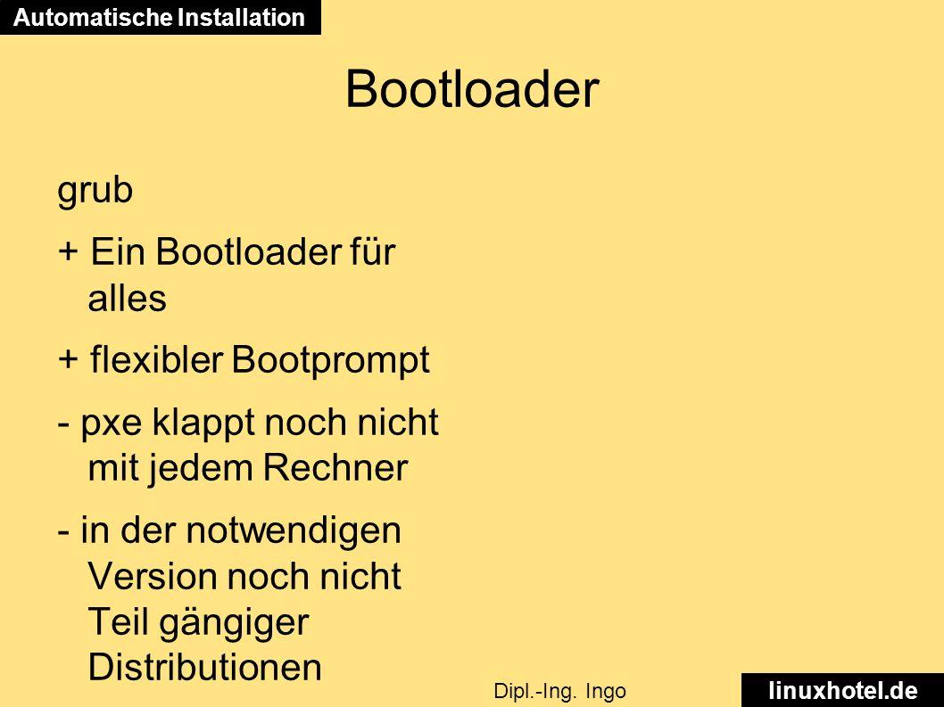 Bootloader grub + Ein Bootloader für alles + flexibler Bootprompt - pxe klappt noch nicht mit jedem Rechner - in der notwendigen Version noch nicht Teil gängiger Distributionen Automatische Installation linuxhotel.de Dipl.-Ing.