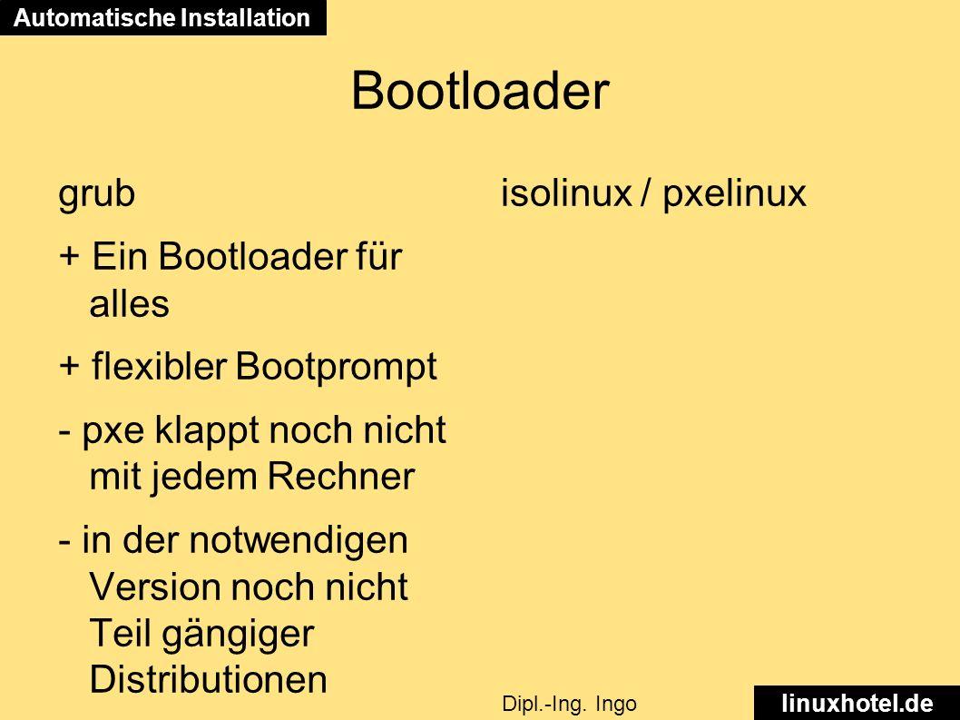 Bootloader grub + Ein Bootloader für alles + flexibler Bootprompt - pxe klappt noch nicht mit jedem Rechner - in der notwendigen Version noch nicht Teil gängiger Distributionen isolinux / pxelinux Automatische Installation linuxhotel.de Dipl.-Ing.