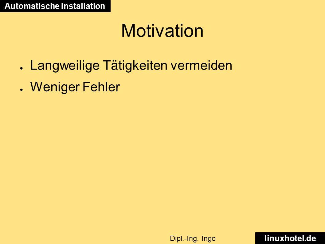 Motivation ● Langweilige Tätigkeiten vermeiden ● Weniger Fehler Automatische Installation linuxhotel.de Dipl.-Ing.