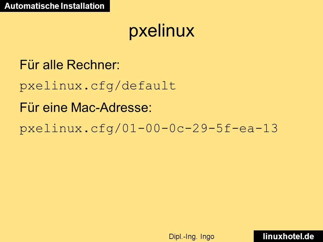 pxelinux Für alle Rechner: pxelinux.cfg/default Für eine Mac-Adresse: pxelinux.cfg/01-00-0c-29-5f-ea-13 Automatische Installation linuxhotel.de Dipl.-Ing.